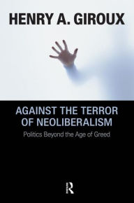 Against the Terror of Neoliberalism: Politics Beyond the Age of Greed - Henry A. Giroux