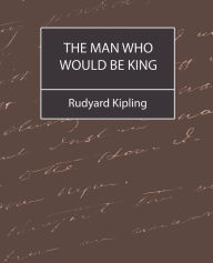 The Man Who Would Be King: Selected Stories of Rudyard Kipling - Rudyard Kipling