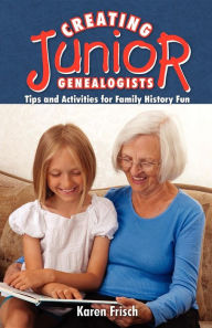 Creating JR. Genealogists: Tips and Activities for Family History Fun - Karen Frisch Dennen