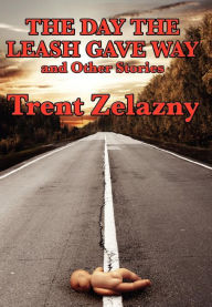 The Day The Leash Gave Way And Other Stories - Trent Zelazny