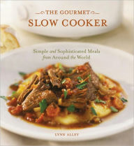 The Gourmet Slow Cooker: Simple and Sophisticated Meals from Around the World - Lynn Alley