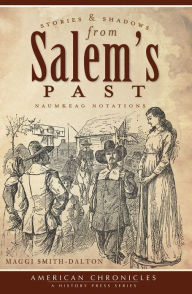 Stories and Shadows from Salem's Past: Naumkeag Notations - Maggi Smith-Dalton