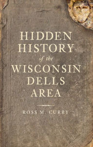 Hidden History of the Wisconsin Dells Area - Ross M. Curry