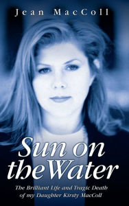 Sun on the Water: The Brilliant Life and Tragic Death of Kirsty MacColl - Jean MacColl