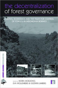 The Decentralization of Forest Governance: Politics, Economics and the Fight for Control of Forests in Indonesian Borneo - Moira Moeliono