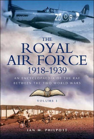Royal Air Force 1918 to 1939: An Encyclopaedia of the RAF between the Two World Wars - Volume I - 1918 to 1929. - Ian M. Philpott