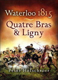 Waterloo 1815: Quatre Bras and Ligny - Peter Hofschroer