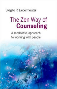 The Zen Way of Counseling: A Meditative Approach to Working with People - Svagito Liebermeister