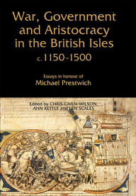 War, Government and Aristocracy in the British Isles, C.1150-1500: Essays in Honour of Michael Prestwich - Chris Given-Wilson