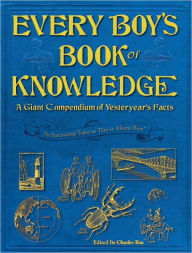 Every Boy's Book of Knowledge: A Giant Compendium of Yesteryear's Facts - Charles Ray