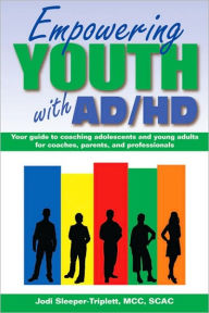 Empowering Youth with ADHD: Your Guide to Coaching Adolescents and Young Adults for Coaches, Parents, and Professionals - Jodi Sleeper-Triplett