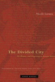 The Divided City: On Memory and Forgetting in Ancient Athens - Nicole Loraux