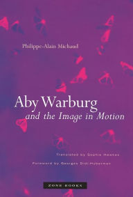Aby Warburg and the Image in Motion - Philippe-Alain Michaud