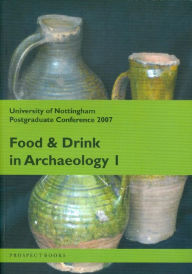 Food and Drink in Archaeology I: University of Nottingham Postgraduate Conference 2007 - Nottingham PG Conference