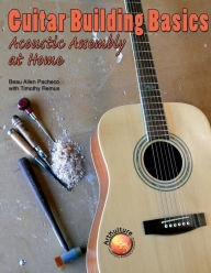 Guitar Building Basics: Acoustic Assembly at Home - Beau A. Pacheco