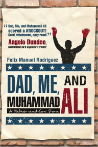 Dad, Me, and Muhammad Ali: A Father-and-Son Story - Felix Manuel Rodriguez