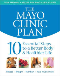 The Mayo Clinic Plan: 10 Essential Steps to a Better Body & Healthier Life - Mayo Clinic