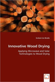 Innovative Wood Drying - Applying Microwave and Solar Technologies to Wood Drying - Graham Ian Brodie