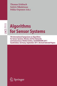 Algorithms for Sensor Systems: 7th International Symposium on Algorithms for Sensor Systems, Wireless Ad Hoc Networks and Autonomous Mobile Entities, ALGOSENSORS 2011, Saarbrücken, Germany, September 8-9, 2011, Revised Selected Papers - Thomas Erlebach