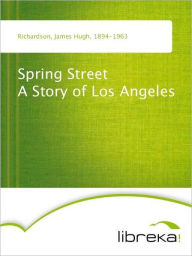 Spring Street A Story of Los Angeles - James Hugh Richardson