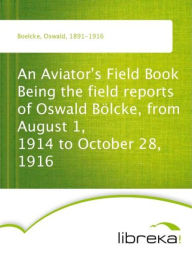 An Aviator's Field Book Being the field reports of Oswald Bölcke, from August 1, 1914 to October 28, 1916 - Oswald Boelcke