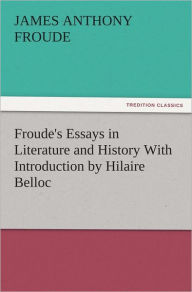 Froude's Essays in Literature and History With Introduction by Hilaire Belloc - James Anthony Froude