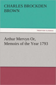 Arthur Mervyn Or, Memoirs of the Year 1793 - Charles Brockden Brown
