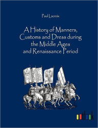 A History of Manners, Customs and Dress during the Middle Ages and Renaissance Period - Paul  Lacroix