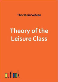 Theory of the Leisure Class - Thorstein Veblen