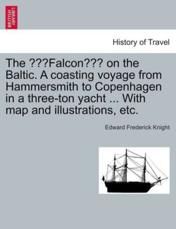 "The ""Falcon"" on the Baltic. a Coasting Voyage from Hammersmith to Copenhagen in a Three-Ton Yacht ... with Map and Illustrations, Etc."