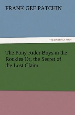 The Pony Rider Boys in the Rockies Or, the Secret of the Lost Claim - Patchin, Frank Gee