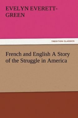 French and English A Story of the Struggle in America - Everett-Green, Evelyn