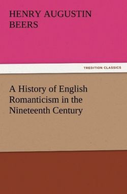 A History of English Romanticism in the Nineteenth Century - Beers, Henry A. (Henry Augustin)