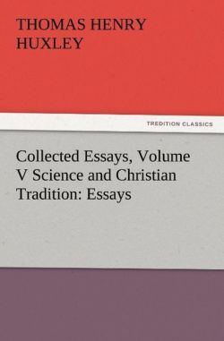Collected Essays, Volume V Science and Christian Tradition: Essays - Huxley, Thomas Henry