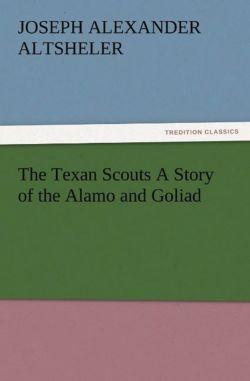 The Texan Scouts A Story of the Alamo and Goliad - Altsheler, Joseph A. (Joseph Alexander)