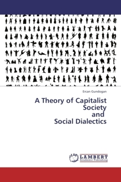A Theory of Capitalist Society  and   Social Dialectics - Gundogan, Ercan