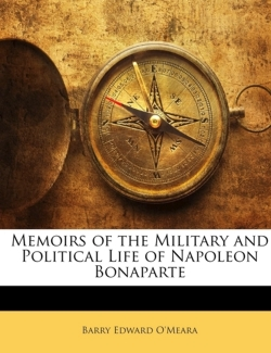 Memoirs of the Military and Political Life of Napoleon Bonaparte - O'Meara, Barry Edward