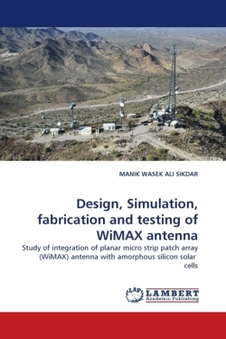 Design, Simulation, fabrication and testing of WiMAX  antenna: Study of integration of planar micro strip patch array (WiMAX) antenna with amorphous silicon solar  cells