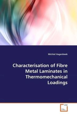 Characterisation of Fibre Metal Laminates in Thermomechanical Loadings - Hagenbeek, Michiel