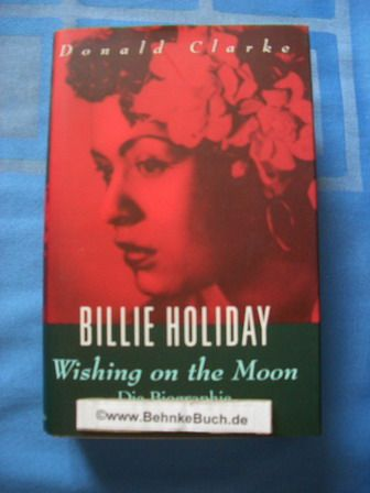 Billie Holiday - Wishing on the moon. Eine Biographie. - Clarke, Donald.