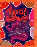 Tarot Games: 45 Playful Ways to Explore Tarot Cards Together; A New Vision for the Circle of Community