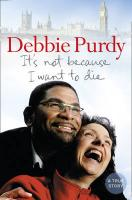 It's Not Because I Want to Die. Debbie Purdy with Gill Paul