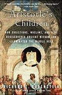 Aristotle's Children: How Christians, Muslims, and Jews Rediscovered Ancient Wisdom and Illuminated the Middle Ages
