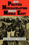 The Politics of Miscalculation in the Middle East - Parker, Richard B.