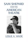 Sam Shepard and the American Theatre - Wade, Leslie A.