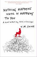Nothing Happens Until It Happens to You: A Novel Without Pay, Perks, or Privileges - Shine, Terence; Shine, T. M.