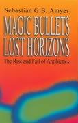 Magic Bullets, Lost Horizons: The Rise and Fall of Antibiotics