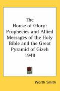The House of Glory: Prophecies and Allied Messages of the Holy Bible and the Great Pyramid of Gizeh 1948 - Smith, Worth