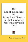 The Life of the Ancient East: Being Some Chapters of the Romance of Modern Excavation 1923 - Baikie, Reverend James