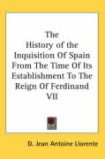 The History of the Inquisition of Spain from the Time of Its Establishment to the Reign of Ferdinand VII - Llorente, D. Jean Antoine